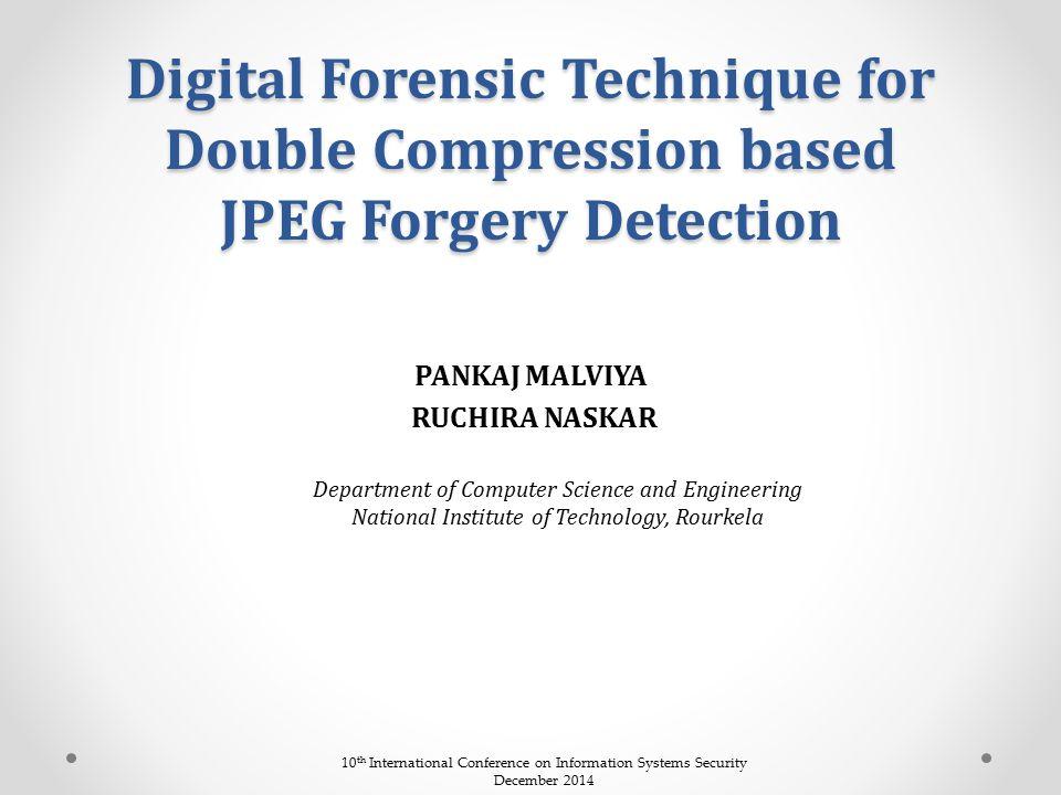 Digital Forensic Technique for Double Compression based JPEG Forgery Detection PANKAJ MALVIYA RUCHIRA NASKAR Department of Computer Science and Engine