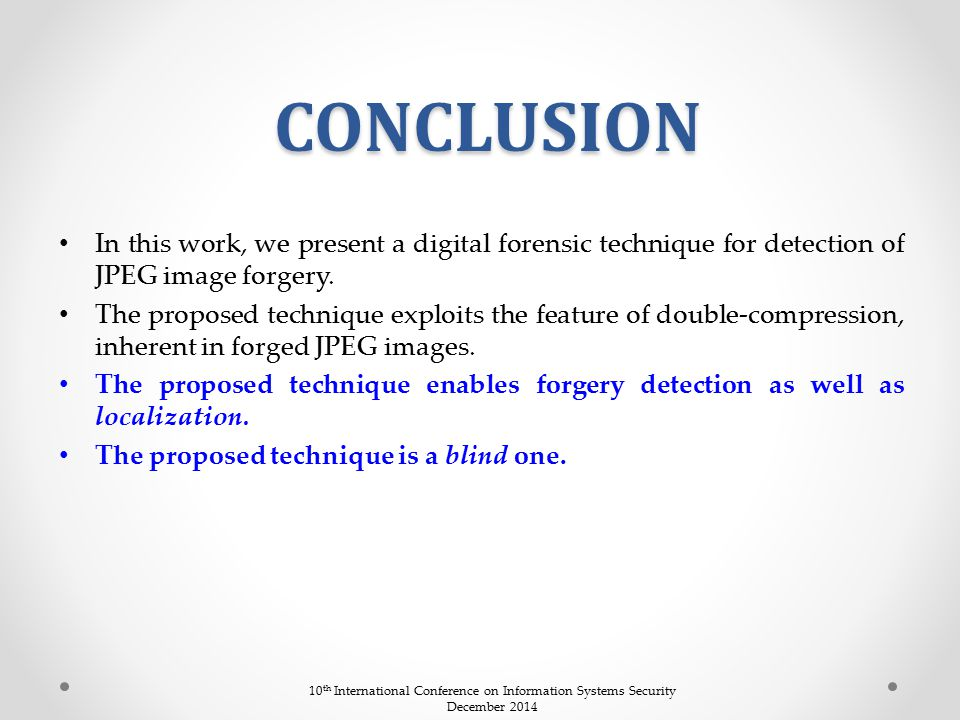 CONCLUSION In this work, we present a digital forensic technique for detection of JPEG image forgery. The proposed technique exploits the feature of d