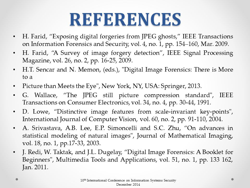 """REFERENCES H. Farid, """"Exposing digital forgeries from JPEG ghosts,"""" IEEE Transactions on Information Forensics and Security, vol. 4, no. 1, pp. 154–16"""