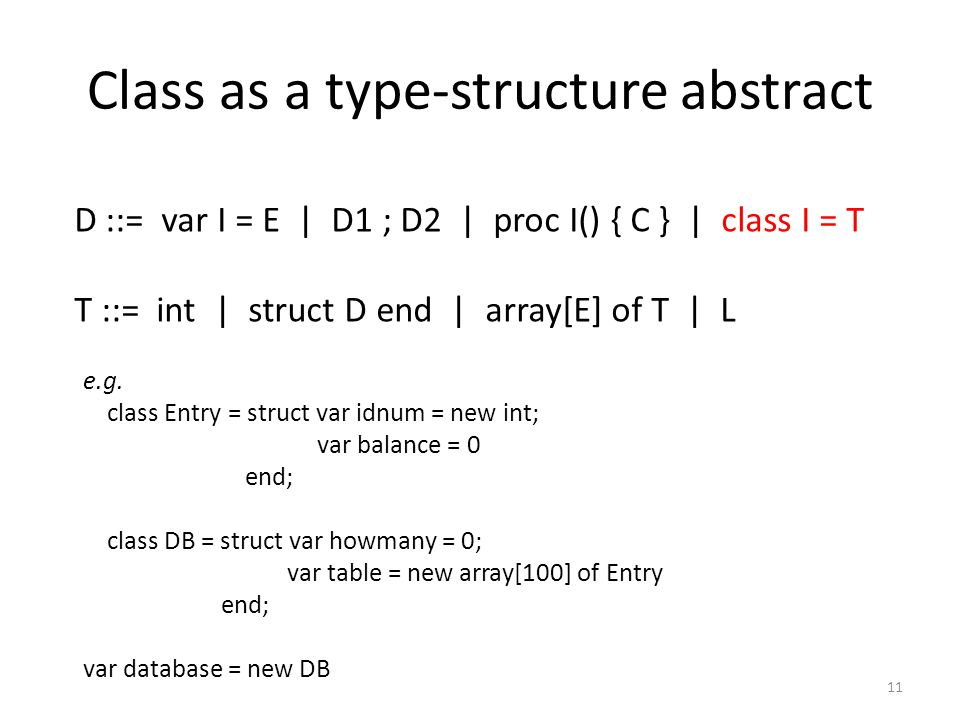 Class as a type-structure abstract 11 D ::= var I = E | D1 ; D2 | proc I() { C } | class I = T T ::= int | struct D end | array[E] of T | L e.g.