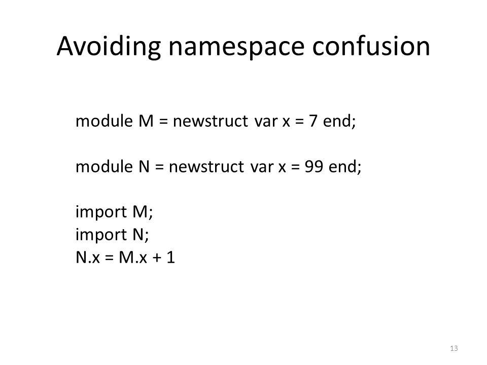 Avoiding namespace confusion 13 module M = newstruct var x = 7 end; module N = newstruct var x = 99 end; import M; import N; N.x = M.x + 1