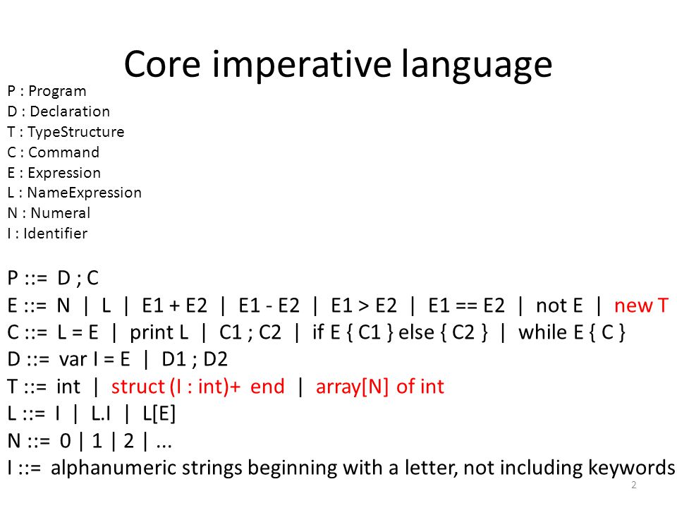 Core imperative language 2 P : Program D : Declaration T : TypeStructure C : Command E : Expression L : NameExpression N : Numeral I : Identifier P ::= D ; C E ::= N | L | E1 + E2 | E1 - E2 | E1 > E2 | E1 == E2 | not E | new T C ::= L = E | print L | C1 ; C2 | if E { C1 } else { C2 } | while E { C } D ::= var I = E | D1 ; D2 T ::= int | struct (I : int)+ end | array[N] of int L ::= I | L.I | L[E] N ::= 0 | 1 | 2 |...