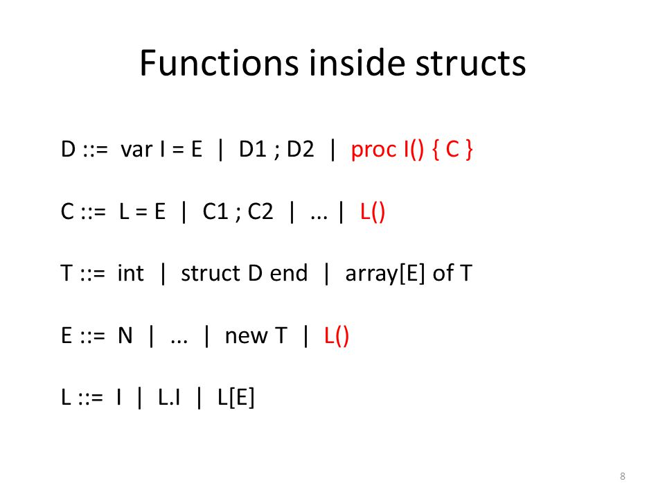 Functions inside structs 8 D ::= var I = E | D1 ; D2 | proc I() { C } C ::= L = E | C1 ; C2 |...