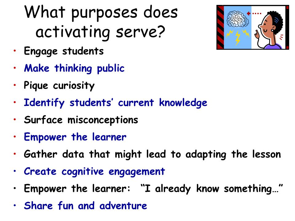 108 What purposes does activating serve? Engage students Make thinking public Pique curiosity Identify students' current knowledge Surface misconcepti