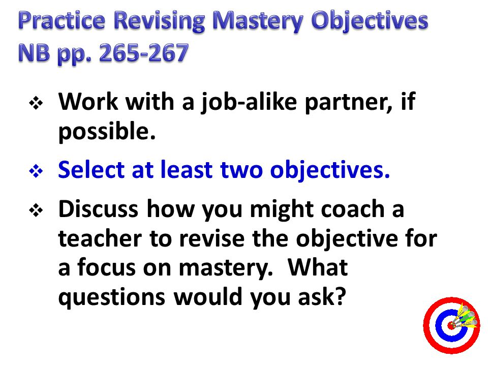  Work with a job-alike partner, if possible.  Select at least two objectives.  Discuss how you might coach a teacher to revise the objective for a