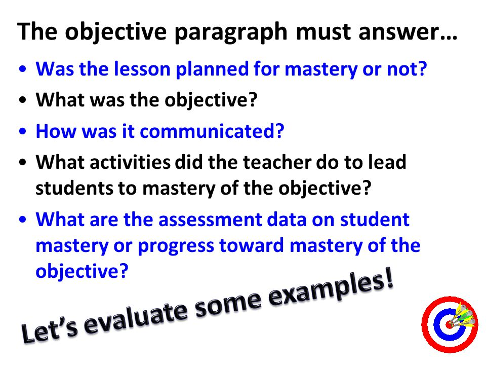 The objective paragraph must answer… Was the lesson planned for mastery or not? What was the objective? How was it communicated? What activities did t