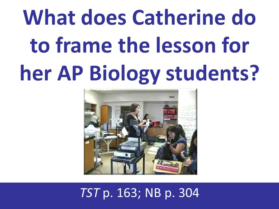 What does Catherine do to frame the lesson for her AP Biology students? TST p. 163; NB p. 304
