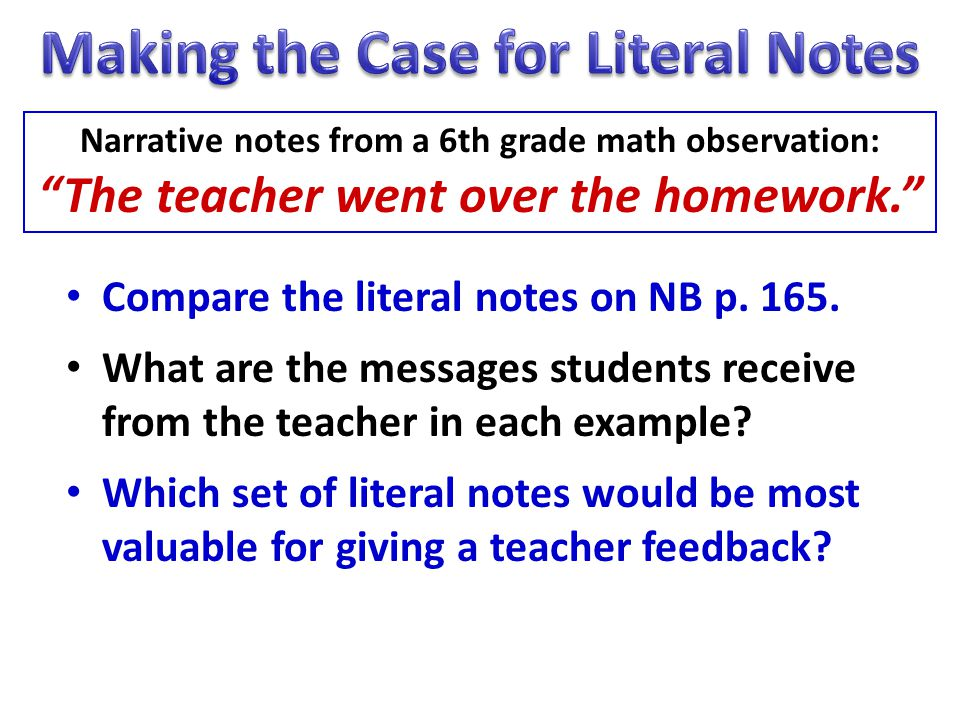 Compare the literal notes on NB p. 165. What are the messages students receive from the teacher in each example? Which set of literal notes would be m