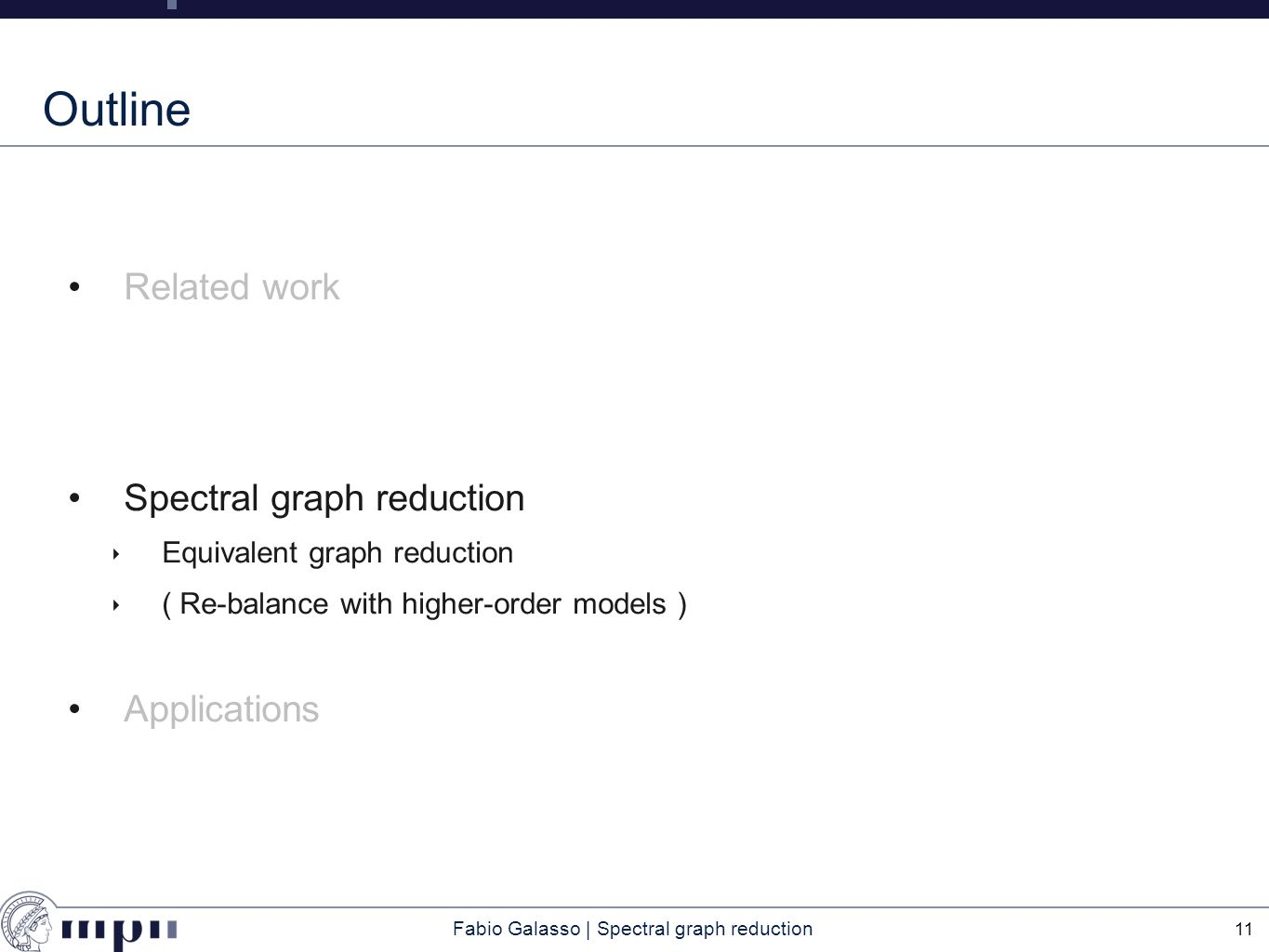 Fabio Galasso | Spectral graph reduction Outline Related work Spectral graph reduction ‣ Equivalent graph reduction ‣ ( Re-balance with higher-order models ) Applications 11