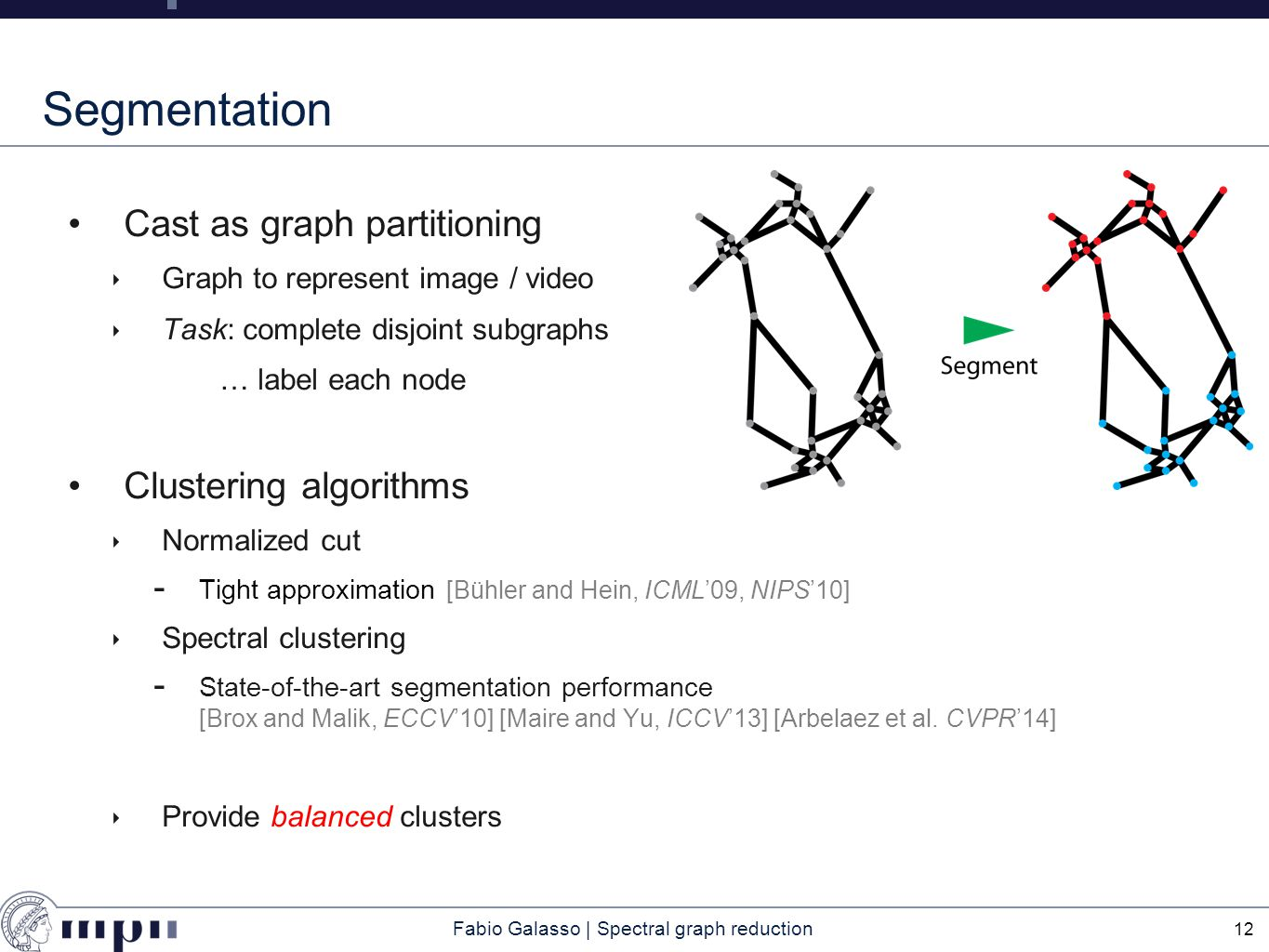 Fabio Galasso | Spectral graph reduction Segmentation Cast as graph partitioning ‣ Graph to represent image / video ‣ Task: complete disjoint subgraphs … label each node Clustering algorithms ‣ Normalized cut  Tight approximation [Bühler and Hein, ICML'09, NIPS'10] ‣ Spectral clustering  State-of-the-art segmentation performance [Brox and Malik, ECCV'10] [Maire and Yu, ICCV'13] [Arbelaez et al.