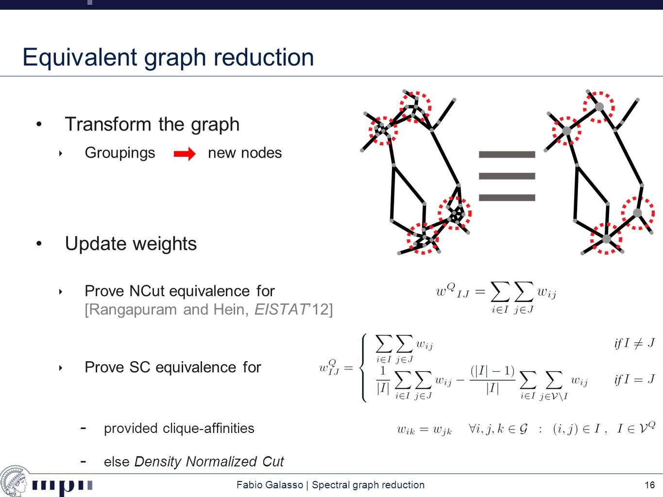 Fabio Galasso | Spectral graph reduction Equivalent graph reduction Transform the graph ‣ Groupingsnew nodes Update weights ‣ Prove NCut equivalence for [Rangapuram and Hein, EISTAT'12] ‣ Prove SC equivalence for  provided clique-affinities  else Density Normalized Cut 16