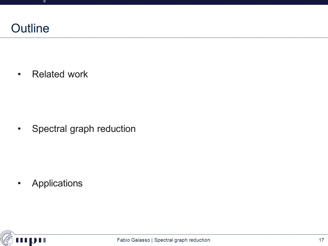 Fabio Galasso | Spectral graph reduction Outline Related work Spectral graph reduction Applications 17