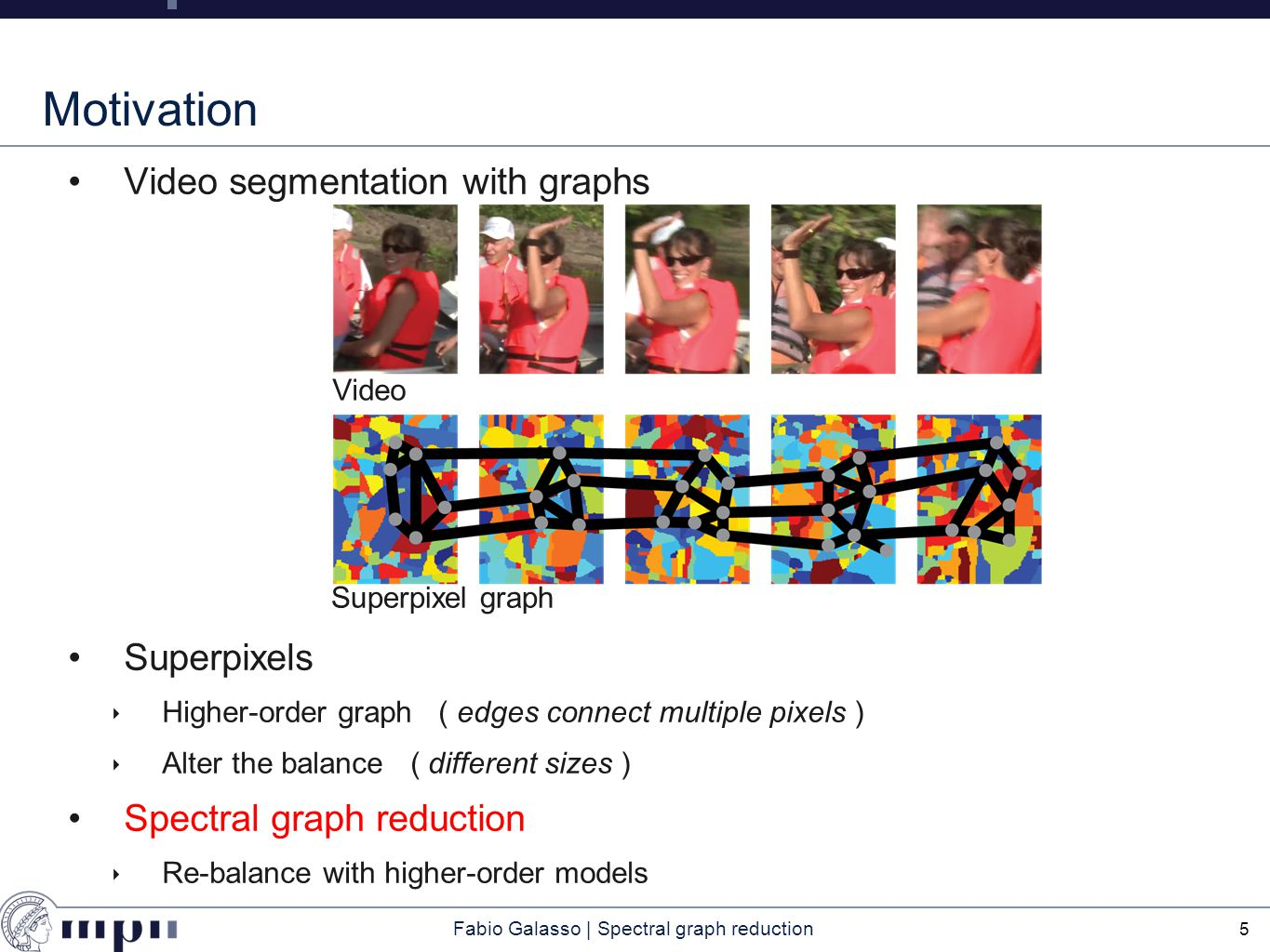 Fabio Galasso | Spectral graph reduction Motivation Video segmentation with graphs Higher-order features and performance 6 Video Superpixel graph Larger superpixel graph