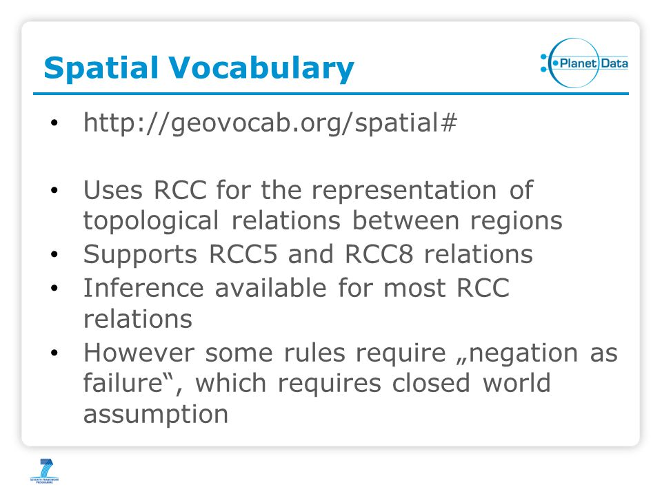 "Spatial Vocabulary http://geovocab.org/spatial# Uses RCC for the representation of topological relations between regions Supports RCC5 and RCC8 relations Inference available for most RCC relations However some rules require ""negation as failure , which requires closed world assumption"
