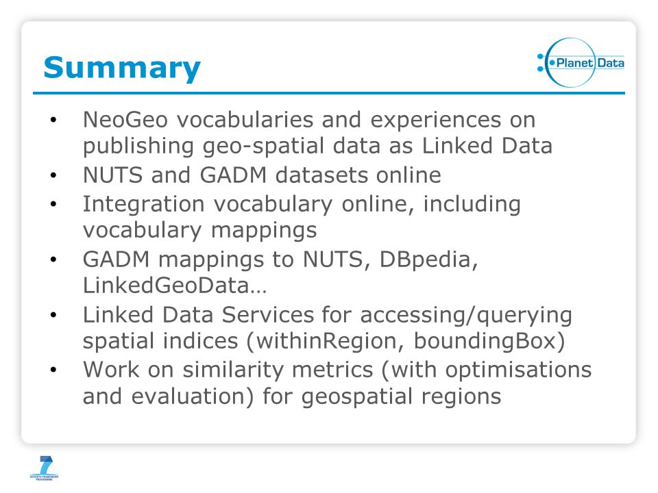 Summary NeoGeo vocabularies and experiences on publishing geo-spatial data as Linked Data NUTS and GADM datasets online Integration vocabulary online, including vocabulary mappings GADM mappings to NUTS, DBpedia, LinkedGeoData… Linked Data Services for accessing/querying spatial indices (withinRegion, boundingBox) Work on similarity metrics (with optimisations and evaluation) for geospatial regions