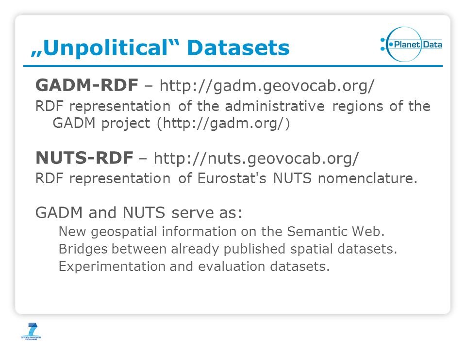 """Unpolitical Datasets GADM-RDF – http://gadm.geovocab.org/ RDF representation of the administrative regions of the GADM project (http://gadm.org/ ) NUTS-RDF – http://nuts.geovocab.org/ RDF representation of Eurostat s NUTS nomenclature."