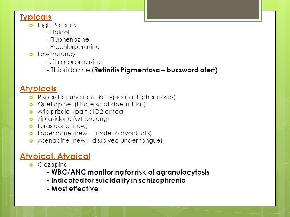 Typicals  High Potency - Haldol - Fluphenazine - Prochlorperazine  Low Potency - Chlorpromazine - Thioridazine ( Retinitis Pigmentosa – buzzword ale