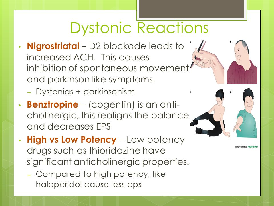 Dystonic Reactions Nigrostriatal – D2 blockade leads to increased ACH. This causes inhibition of spontaneous movement and parkinson like symptoms. – D