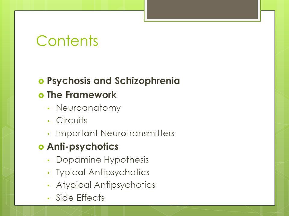 Contents  Psychosis and Schizophrenia  The Framework Neuroanatomy Circuits Important Neurotransmitters  Anti-psychotics Dopamine Hypothesis Typical