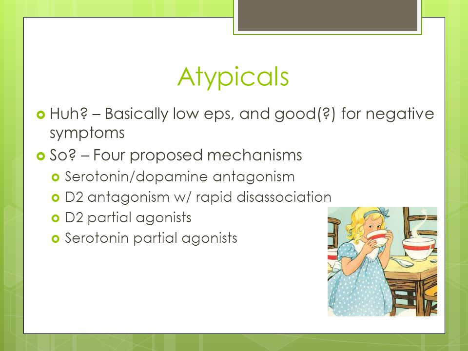 Atypicals  Huh? – Basically low eps, and good(?) for negative symptoms  So? – Four proposed mechanisms  Serotonin/dopamine antagonism  D2 antagoni