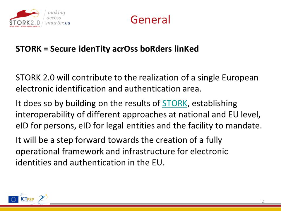 General STORK = Secure idenTity acrOss boRders linKed STORK 2.0 will contribute to the realization of a single European electronic identification and