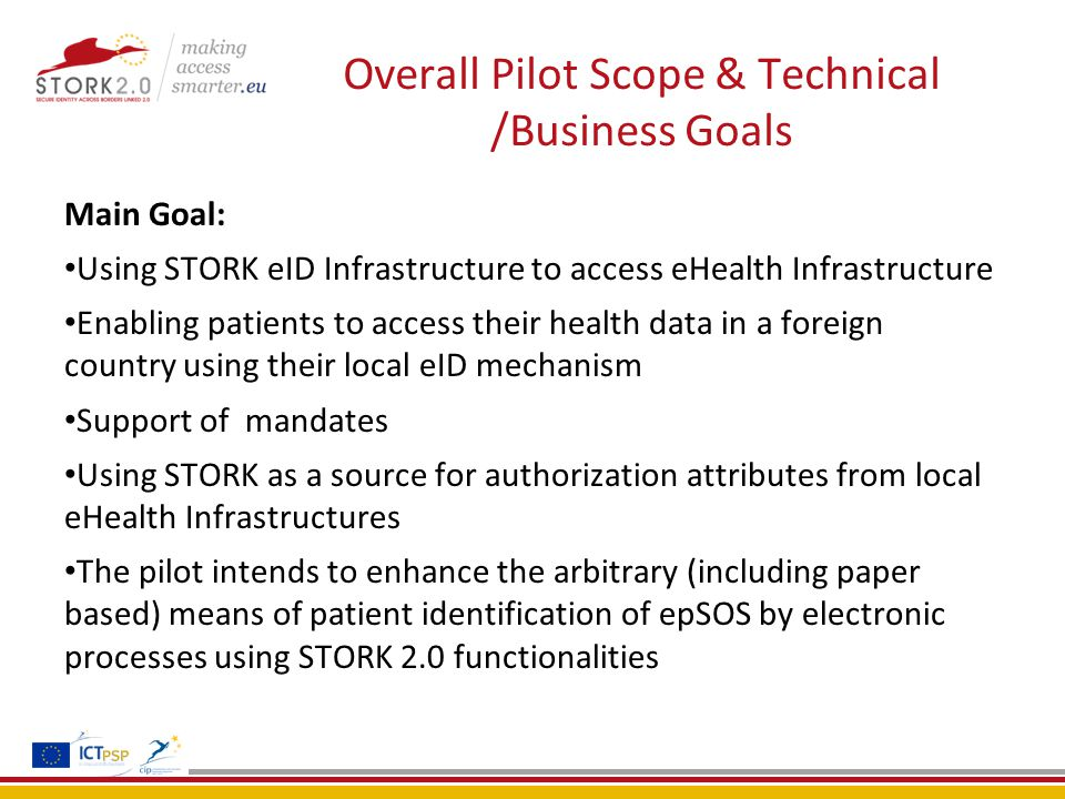 Overall Pilot Scope & Technical /Business Goals Main Goal: Using STORK eID Infrastructure to access eHealth Infrastructure Enabling patients to access their health data in a foreign country using their local eID mechanism Support of mandates Using STORK as a source for authorization attributes from local eHealth Infrastructures The pilot intends to enhance the arbitrary (including paper based) means of patient identification of epSOS by electronic processes using STORK 2.0 functionalities