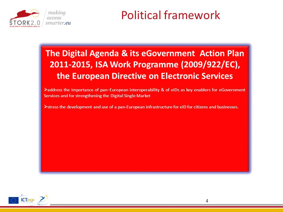 4 Political framework The Digital Agenda & its eGovernment Action Plan 2011-2015, ISA Work Programme (2009/922/EC), the European Directive on Electronic Services  address the importance of pan–European interoperability & of eIDs as key enablers for eGovernment Services and for strengthening the Digital Single Market  stress the development and use of a pan-European infrastructure for eID for citizens and businesses.