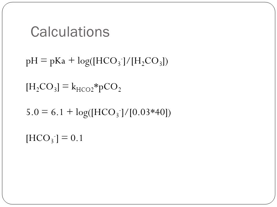 Calculations pH = pKa + log([HCO 3 - ]/[H 2 CO 3 ]) [H 2 CO 3 ] = k HCO2 *pCO 2 5.0 = 6.1 + log([HCO 3 - ]/[0.03*40]) [HCO 3 - ] = 0.1