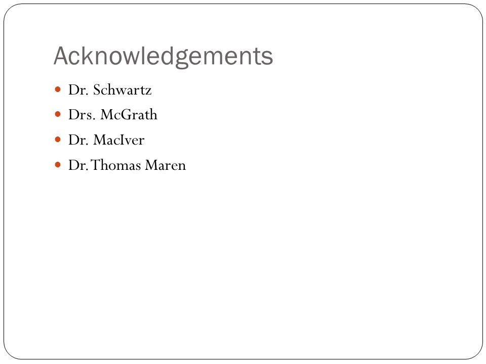 Acknowledgements Dr. Schwartz Drs. McGrath Dr. MacIver Dr. Thomas Maren