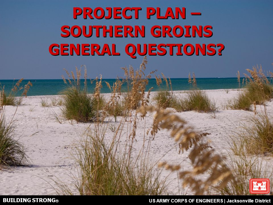 BUILDING STRONG ® US ARMY CORPS OF ENGINEERS | Jacksonville District BUILDING STRONG ® US ARMY CORPS OF ENGINEERS | Jacksonville District PROJECT PLAN – SOUTHERN GROINS GENERAL QUESTIONS.