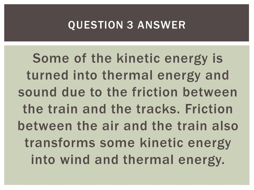 Some of the kinetic energy is turned into thermal energy and sound due to the friction between the train and the tracks. Friction between the air and