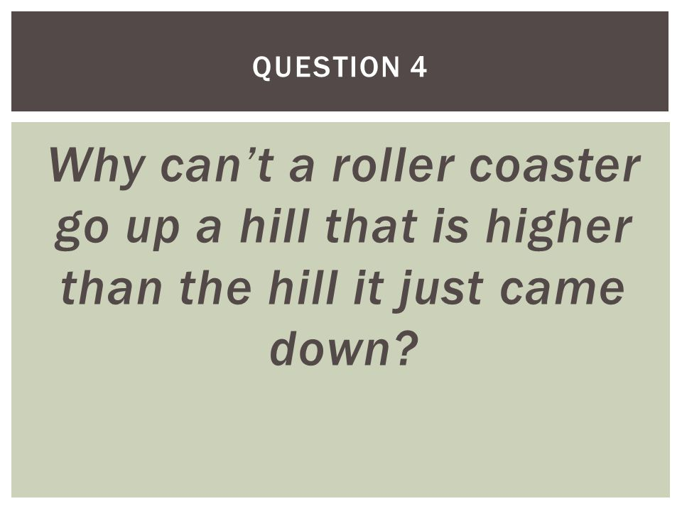 Why can't a roller coaster go up a hill that is higher than the hill it just came down QUESTION 4