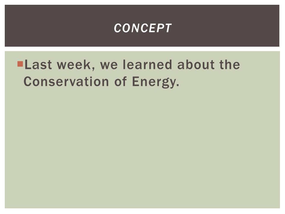  Last week, we learned about the Conservation of Energy. CONCEPT