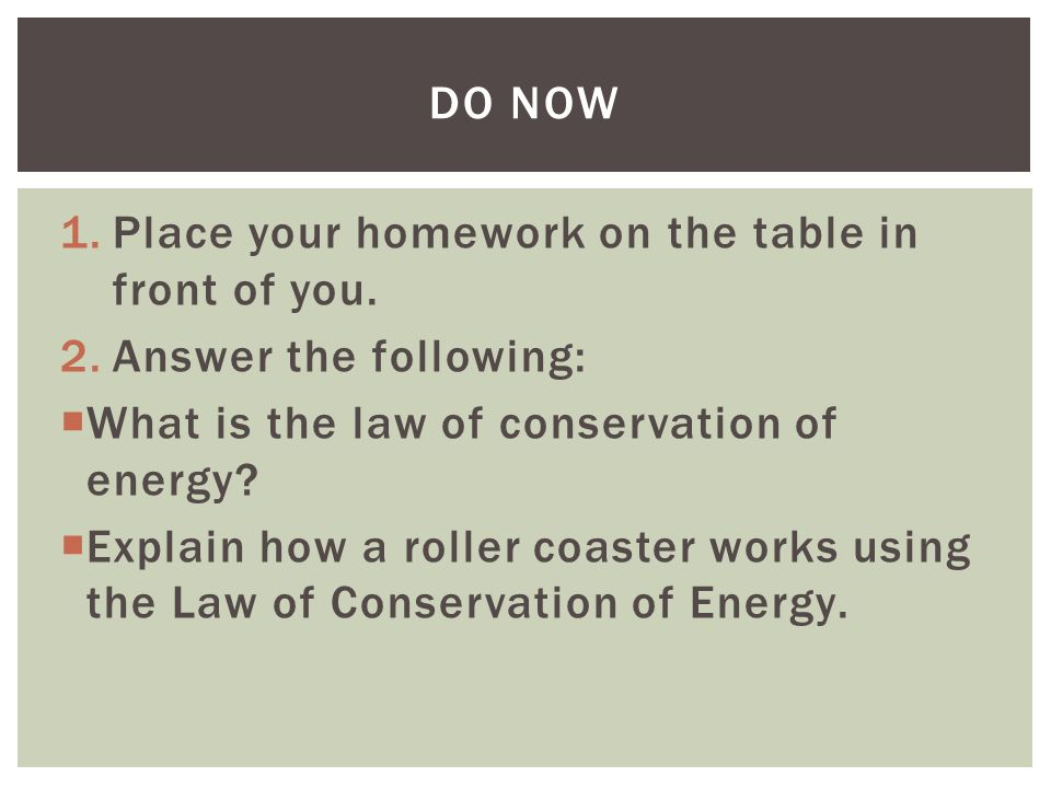 1.Place your homework on the table in front of you. 2.Answer the following:  What is the law of conservation of energy?  Explain how a roller coaste