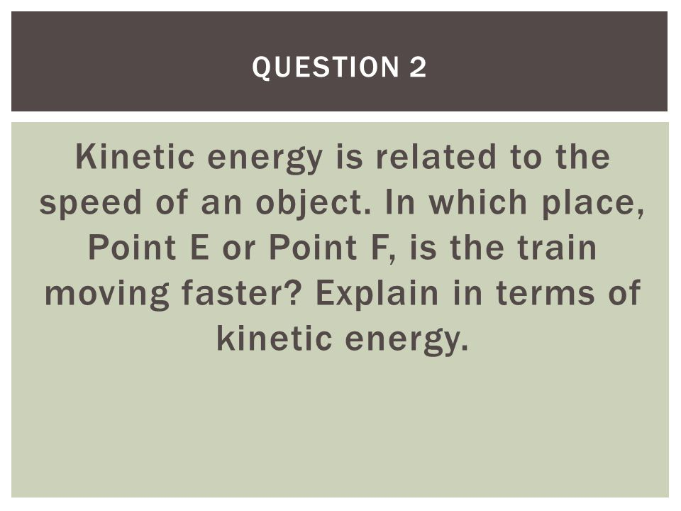 Kinetic energy is related to the speed of an object. In which place, Point E or Point F, is the train moving faster? Explain in terms of kinetic energ