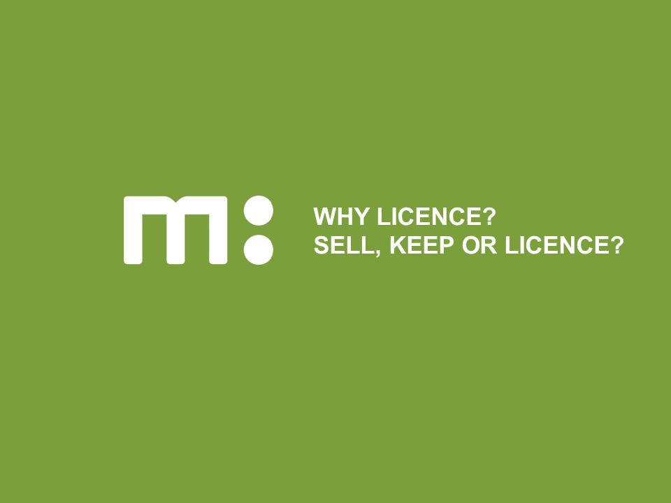 WHY LICENCE SELL, KEEP OR LICENCE