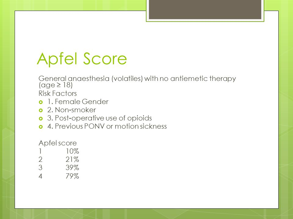 Apfel Score General anaesthesia (volatiles) with no antiemetic therapy (age ≥ 18) Risk Factors  1.