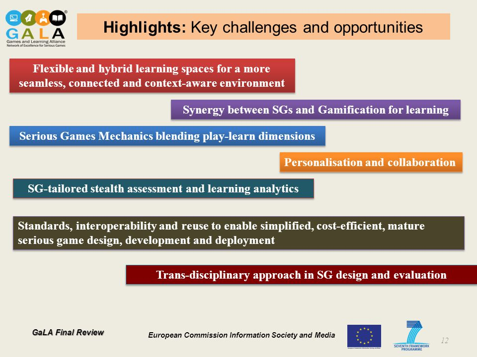 GaLA Final Review European Commission Information Society and Media Highlights: Key challenges and opportunities 12 Flexible and hybrid learning spaces for a more seamless, connected and context-aware environment Synergy between SGs and Gamification for learning Serious Games Mechanics blending play-learn dimensions Personalisation and collaboration SG-tailored stealth assessment and learning analytics Trans-disciplinary approach in SG design and evaluation Standards, interoperability and reuse to enable simplified, cost-efficient, mature serious game design, development and deployment