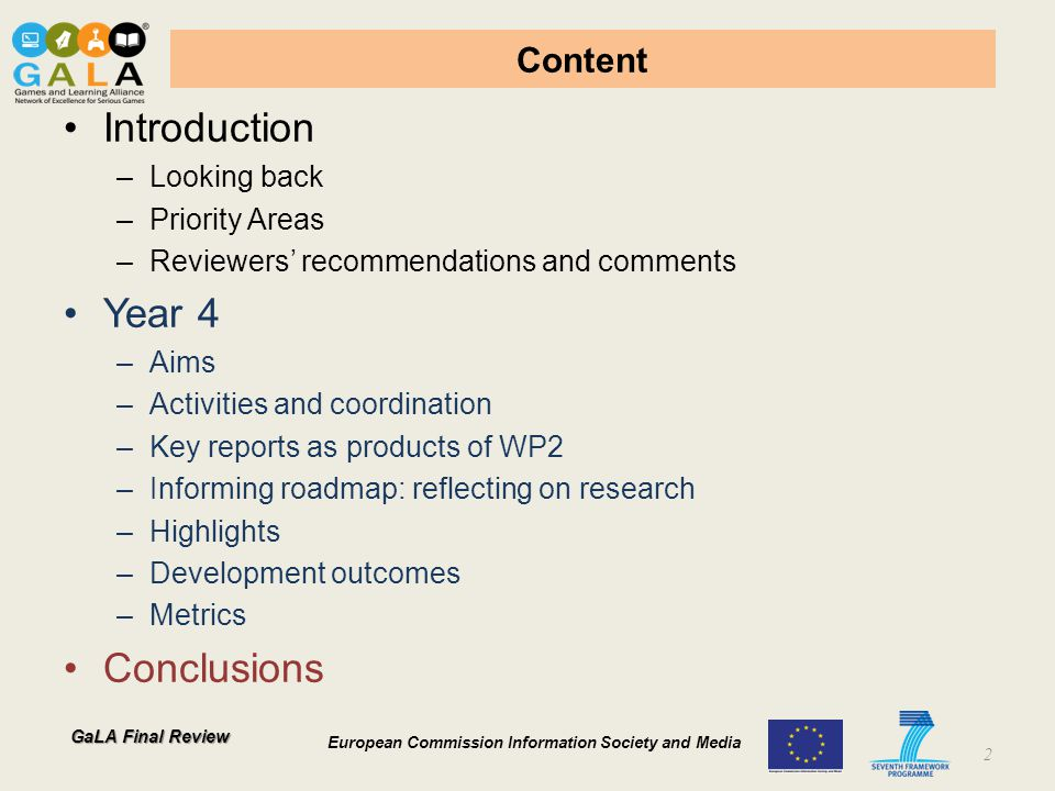 GaLA Final Review European Commission Information Society and Media Content Introduction –Looking back –Priority Areas –Reviewers' recommendations and comments Year 4 –Aims –Activities and coordination –Key reports as products of WP2 –Informing roadmap: reflecting on research –Highlights –Development outcomes –Metrics Conclusions 2