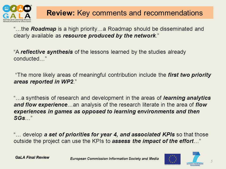 GaLA Final Review European Commission Information Society and Media Development outcomes: Models, APIs SG-Tailored Learning analytics (GLEANER API) http://e-ucm.github.io/gleaner/.http://e-ucm.github.io/gleaner/ 3 requests (IT, UK), 2 future support (SP, PT) and 182 unique visitors Implemented by 3 first and second party and 1 third party.