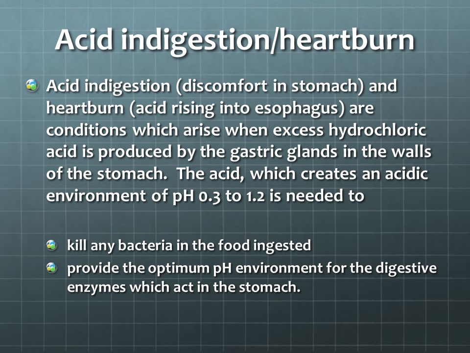 Acid indigestion/heartburn Acid indigestion (discomfort in stomach) and heartburn (acid rising into esophagus) are conditions which arise when excess