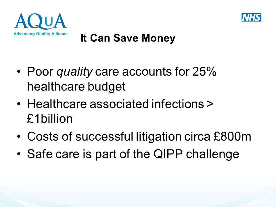 Poor quality care accounts for 25% healthcare budget Healthcare associated infections > £1billion Costs of successful litigation circa £800m Safe care