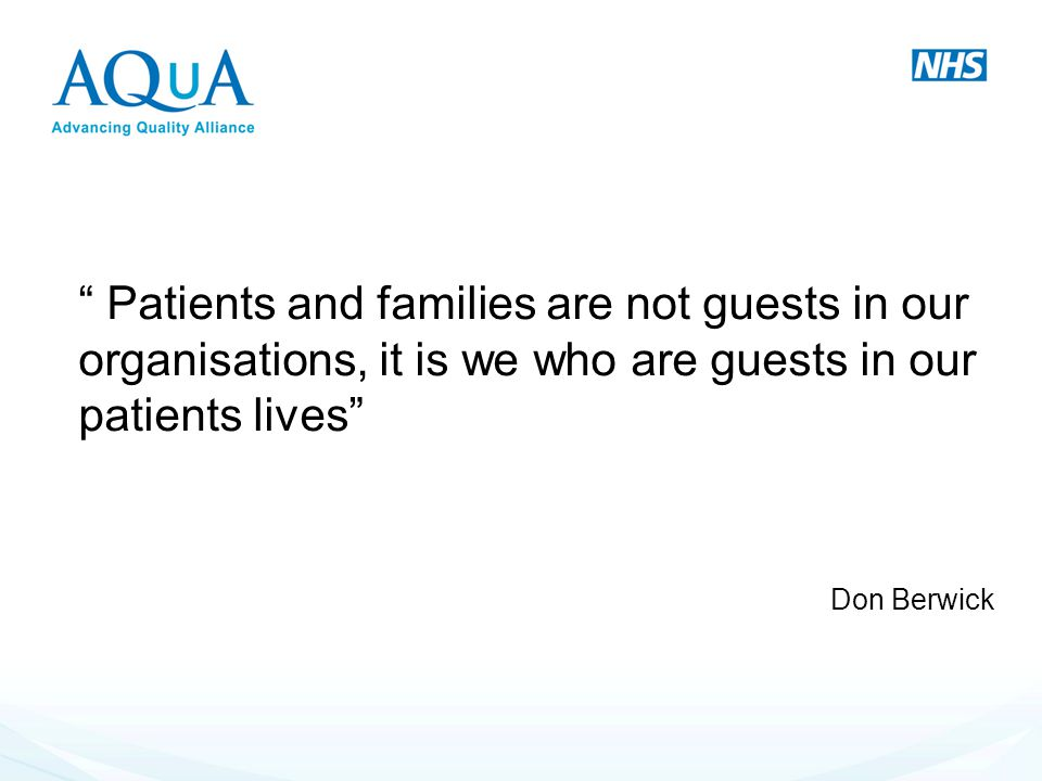 """ Patients and families are not guests in our organisations, it is we who are guests in our patients lives"" Don Berwick"