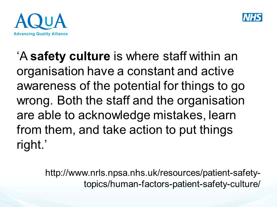 'A safety culture is where staff within an organisation have a constant and active awareness of the potential for things to go wrong. Both the staff a