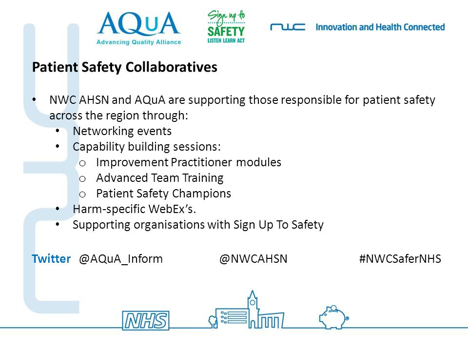Next Events Twitter@AQuA_Inform@NWCAHSN#NWCSaferNHS NWC Patient Safety Network Launch Event  Date: Friday 13 March 2015,  Venue: TBC  Who Should Attend: Safety Leads, Executive sponsors and Safety Champions/Teams from across Lancashire, Cheshire, Merseyside and South Cumbria.