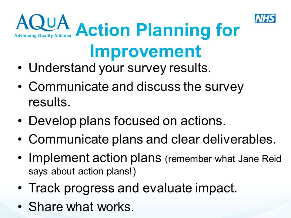 Action Planning for Improvement Understand your survey results. Communicate and discuss the survey results. Develop plans focused on actions. Communic