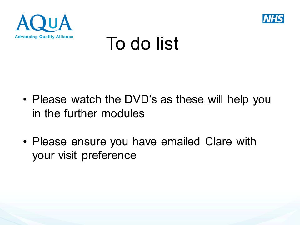 To do list Please watch the DVD's as these will help you in the further modules Please ensure you have emailed Clare with your visit preference