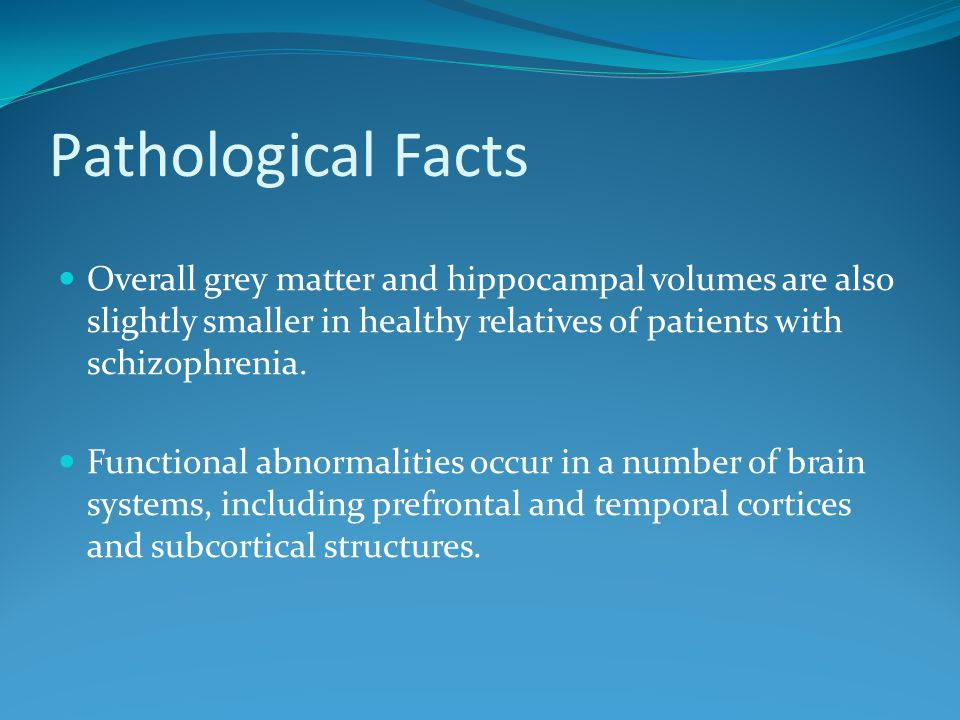 Pathological Facts Overall grey matter and hippocampal volumes are also slightly smaller in healthy relatives of patients with schizophrenia.