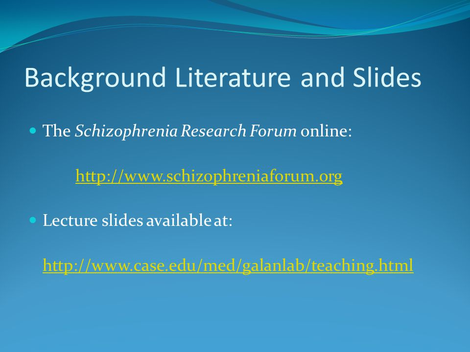 Background Literature and Slides The Schizophrenia Research Forum online: http://www.schizophreniaforum.org Lecture slides available at: http://www.case.edu/med/galanlab/teaching.html
