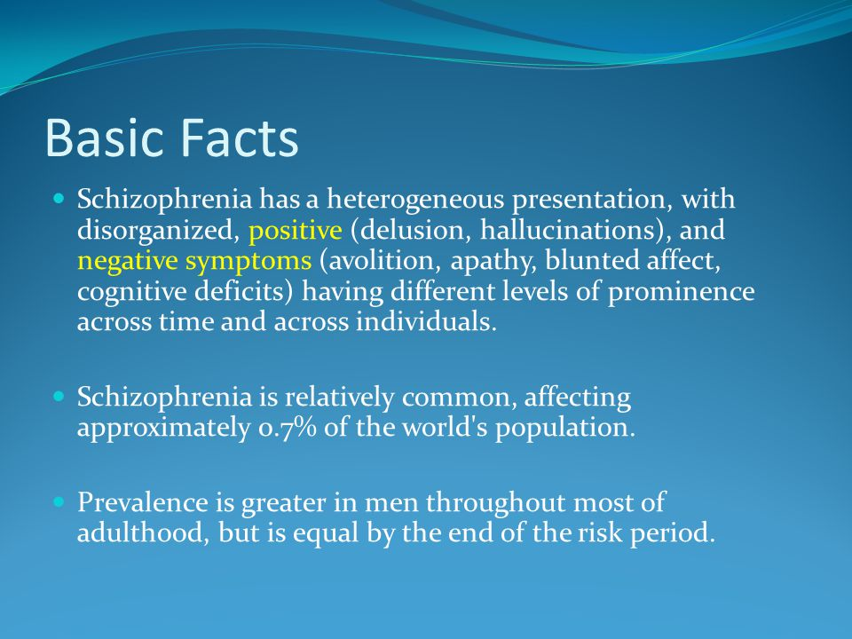 Basic Facts Schizophrenia has a heterogeneous presentation, with disorganized, positive (delusion, hallucinations), and negative symptoms (avolition, apathy, blunted affect, cognitive deficits) having different levels of prominence across time and across individuals.
